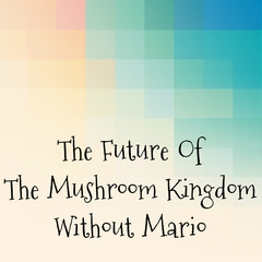 The Future Of The Mushroom Kingdom Without Mario